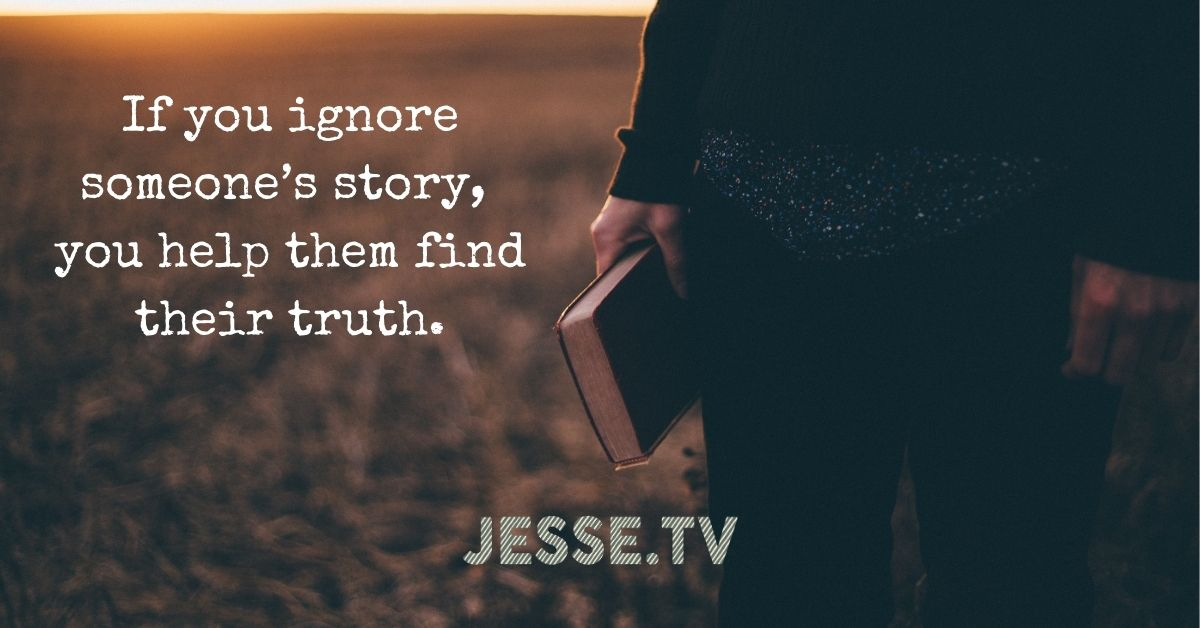 If you ignore someone's story, you help them find their truth